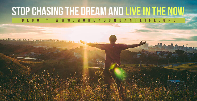 Stop Chasing the Dream and Live In the Now by Mari Plasencion - The More Abundant Life